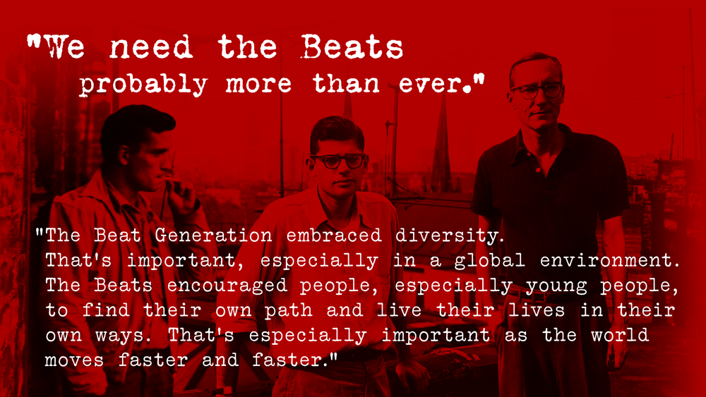 """""""We need the Beats probably more than ever. The Beat Generation embraced diversity. That's important, especially in a global environment. The Beats encouraged people, especially young people, to find their own path and live their lives in their own ways. That's especially important as the world moves faster and faster."""""""